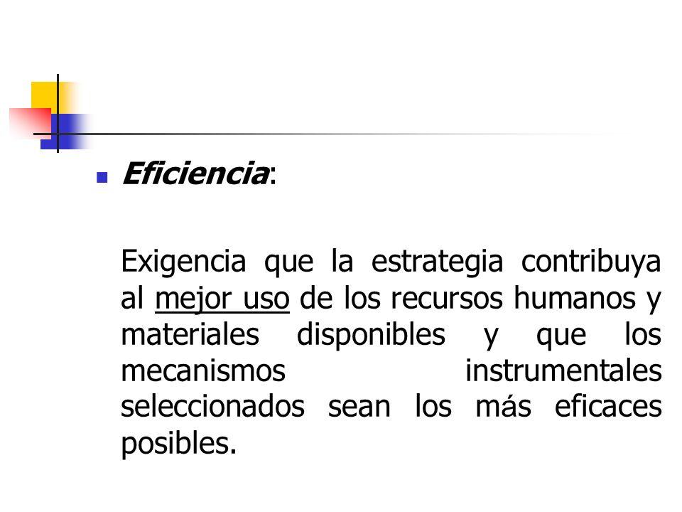 Eficiencia: Exigencia que la estrategia contribuya al mejor uso de los recursos humanos y materiales disponibles y que los mecanismos instrumentales s
