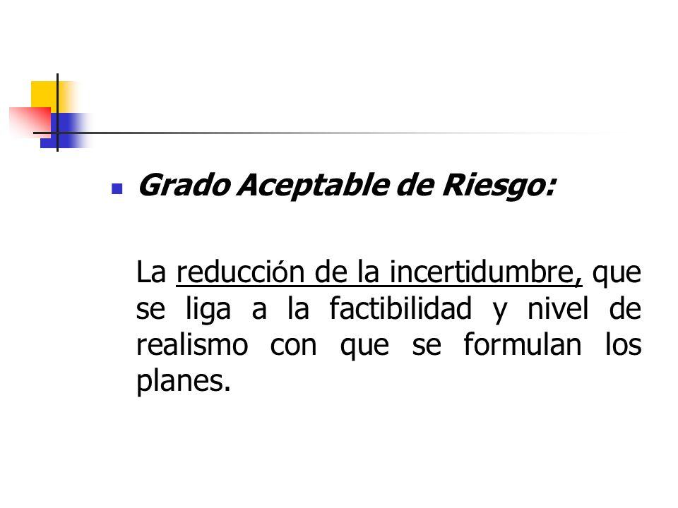 Grado Aceptable de Riesgo: La reducci ó n de la incertidumbre, que se liga a la factibilidad y nivel de realismo con que se formulan los planes.