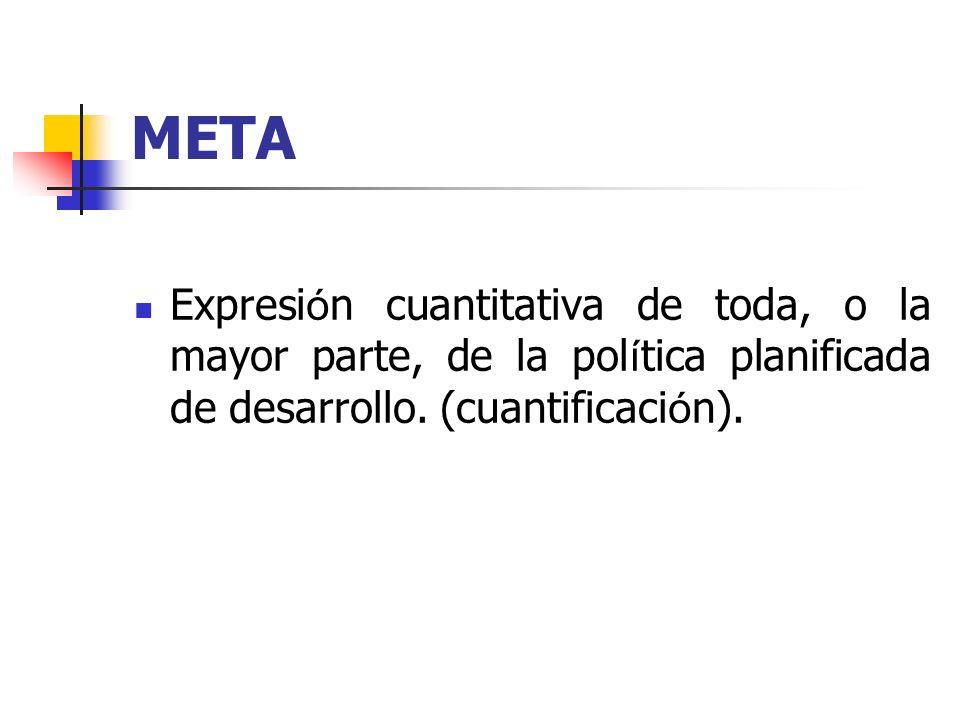 META Expresi ó n cuantitativa de toda, o la mayor parte, de la pol í tica planificada de desarrollo. (cuantificaci ó n).