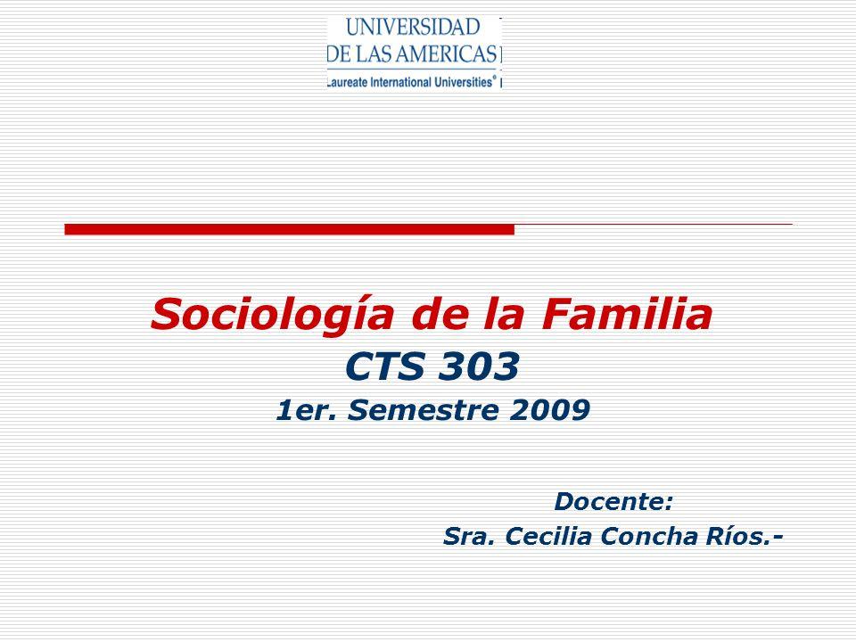 Sociología de la Familia CTS 303 1er. Semestre 2009 Docente: Sra. Cecilia Concha Ríos.-