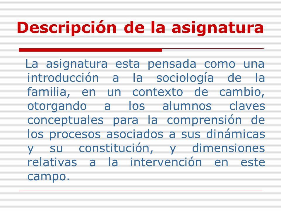 Descripción de la asignatura La asignatura esta pensada como una introducción a la sociología de la familia, en un contexto de cambio, otorgando a los
