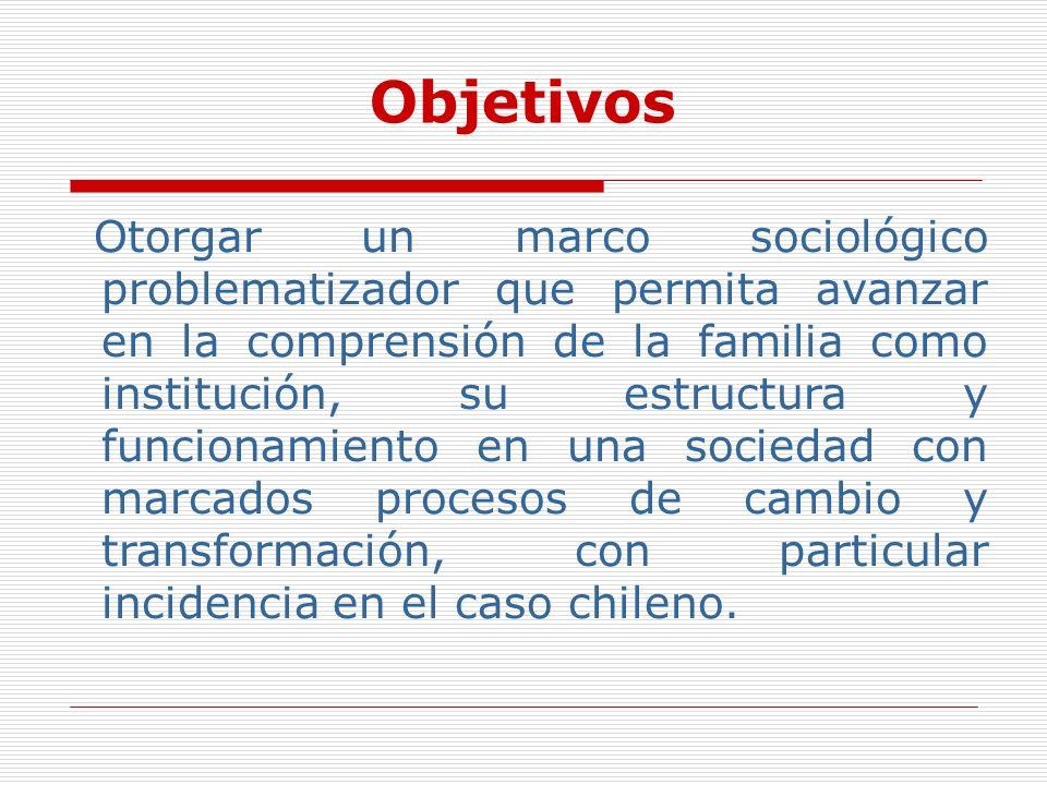 Objetivos Otorgar un marco sociológico problematizador que permita avanzar en la comprensión de la familia como institución, su estructura y funcionam