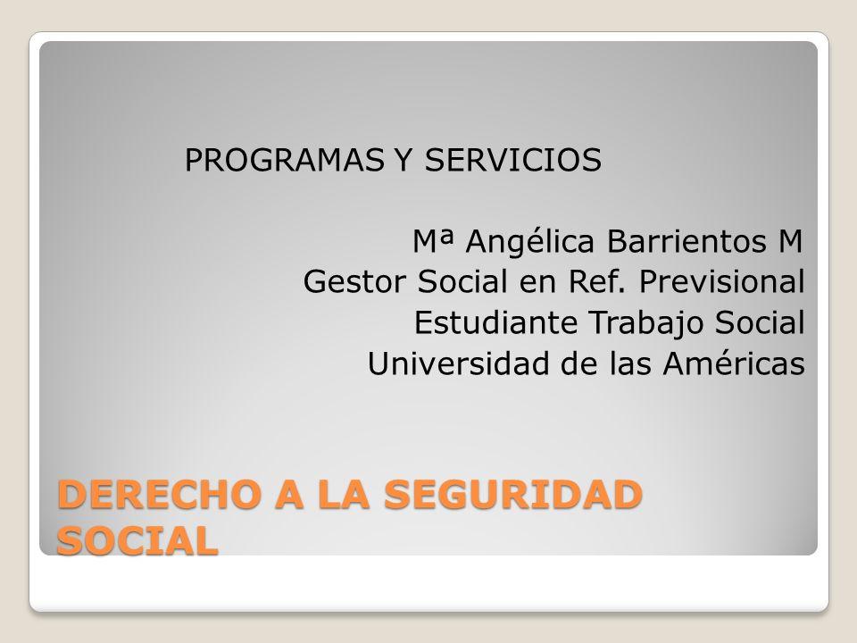 DERECHO A LA SEGURIDAD SOCIAL PROGRAMAS Y SERVICIOS Mª Angélica Barrientos M Gestor Social en Ref.