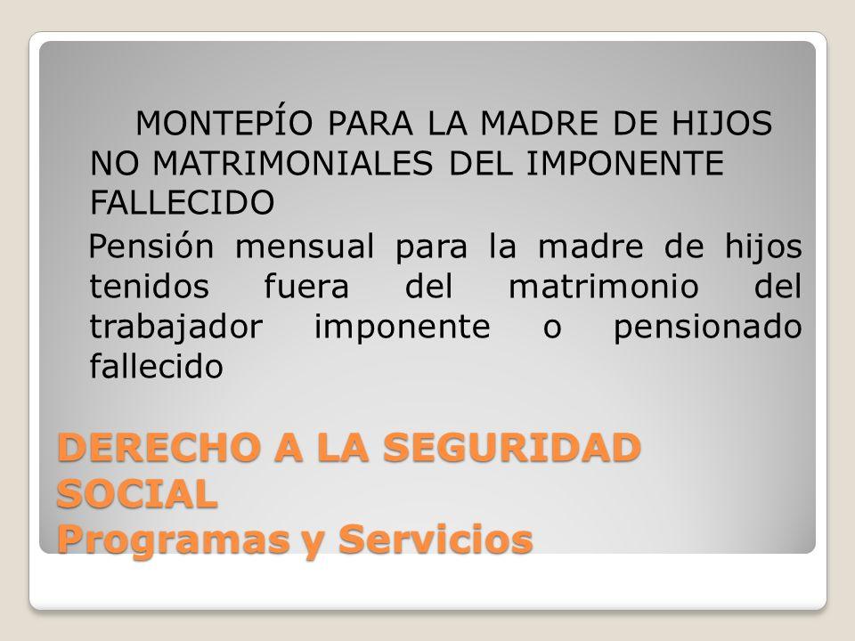DERECHO A LA SEGURIDAD SOCIAL Programas y Servicios MONTEPÍO PARA LA MADRE DE HIJOS NO MATRIMONIALES DEL IMPONENTE FALLECIDO Pensión mensual para la m