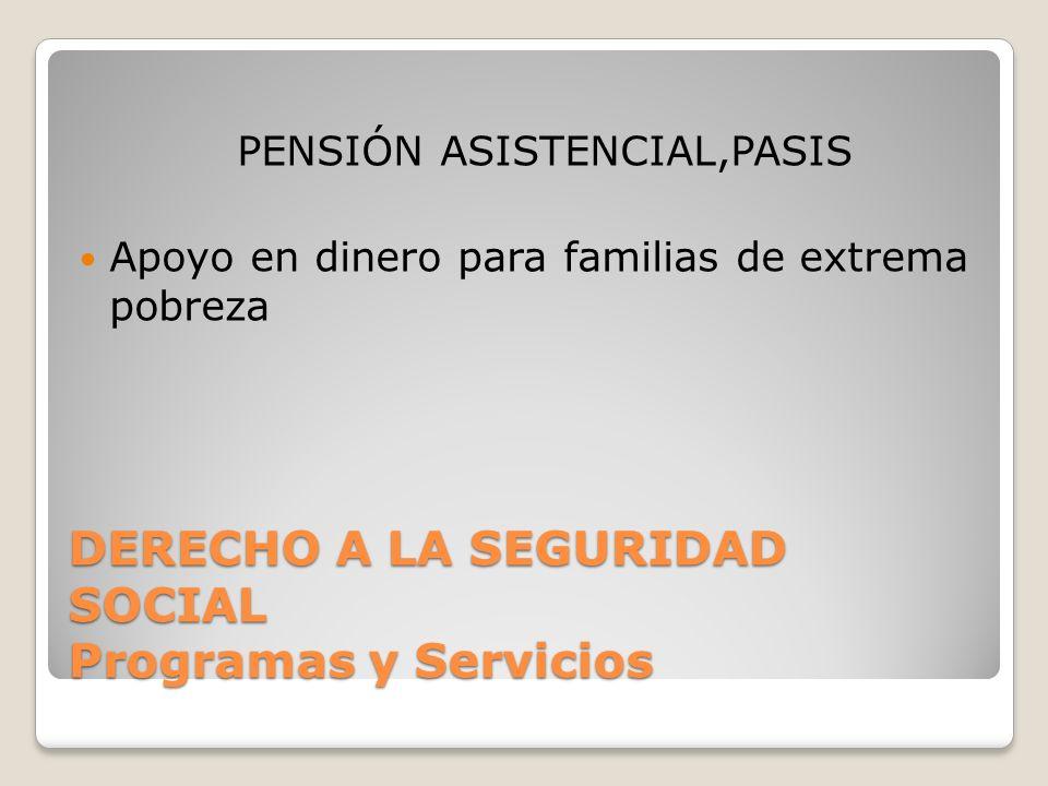 DERECHO A LA SEGURIDAD SOCIAL Programas y Servicios PENSIÓN ASISTENCIAL,PASIS Apoyo en dinero para familias de extrema pobreza