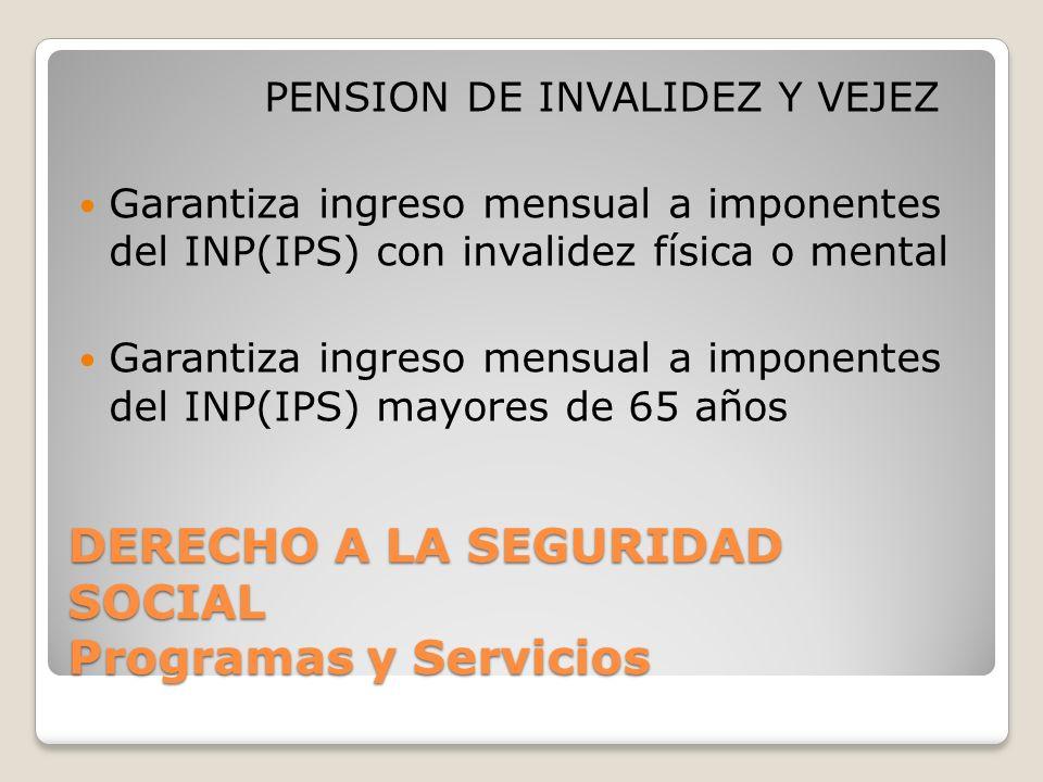 DERECHO A LA SEGURIDAD SOCIAL Programas y Servicios PENSION DE INVALIDEZ Y VEJEZ Garantiza ingreso mensual a imponentes del INP(IPS) con invalidez física o mental Garantiza ingreso mensual a imponentes del INP(IPS) mayores de 65 años
