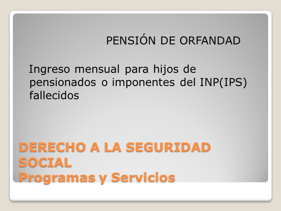 DERECHO A LA SEGURIDAD SOCIAL Programas y Servicios PENSIÓN DE ORFANDAD Ingreso mensual para hijos de pensionados o imponentes del INP(IPS) fallecidos
