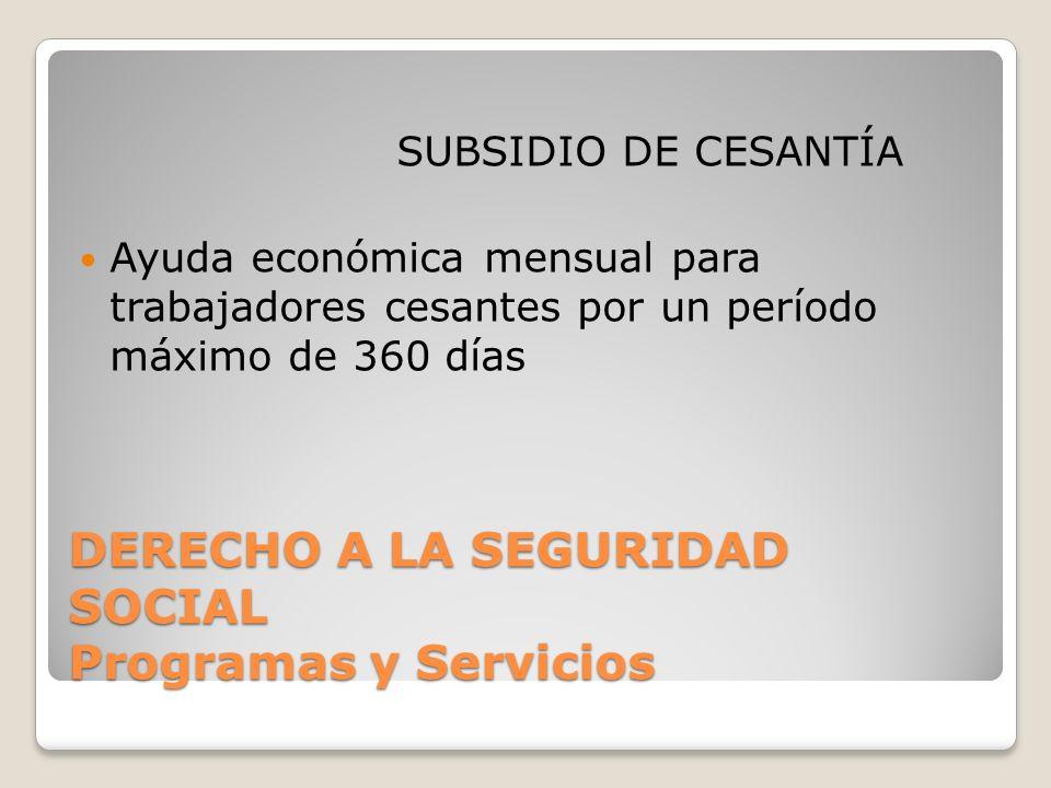 DERECHO A LA SEGURIDAD SOCIAL Programas y Servicios SUBSIDIO DE CESANTÍA Ayuda económica mensual para trabajadores cesantes por un período máximo de 360 días