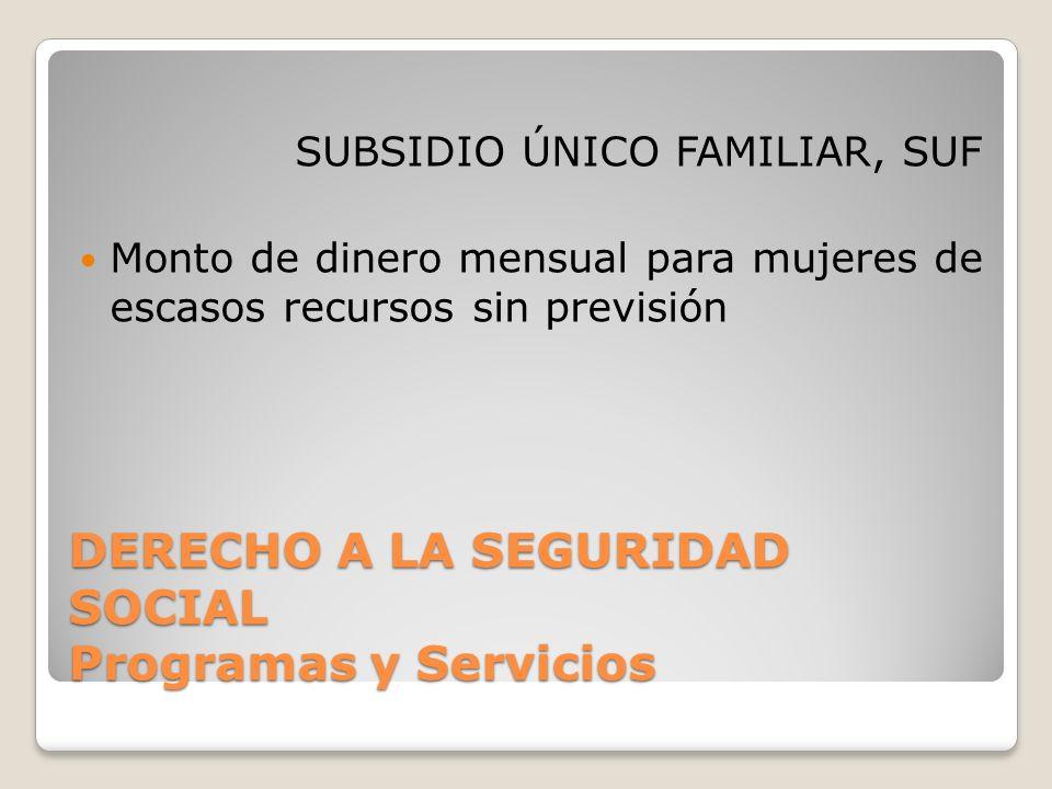 DERECHO A LA SEGURIDAD SOCIAL Programas y Servicios SUBSIDIO ÚNICO FAMILIAR, SUF Monto de dinero mensual para mujeres de escasos recursos sin previsión