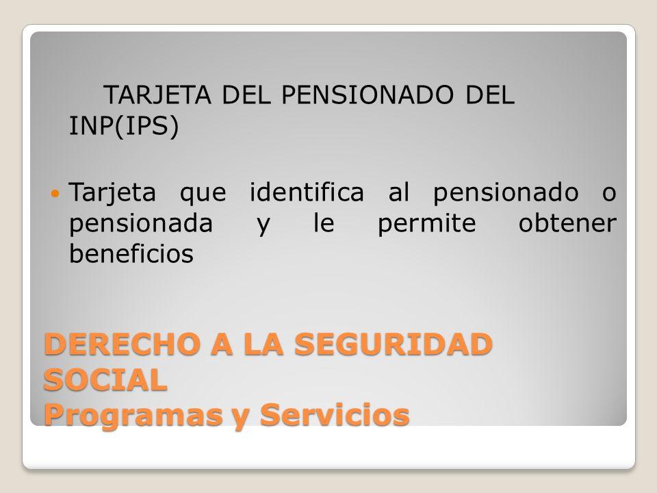 DERECHO A LA SEGURIDAD SOCIAL Programas y Servicios TARJETA DEL PENSIONADO DEL INP(IPS) Tarjeta que identifica al pensionado o pensionada y le permite