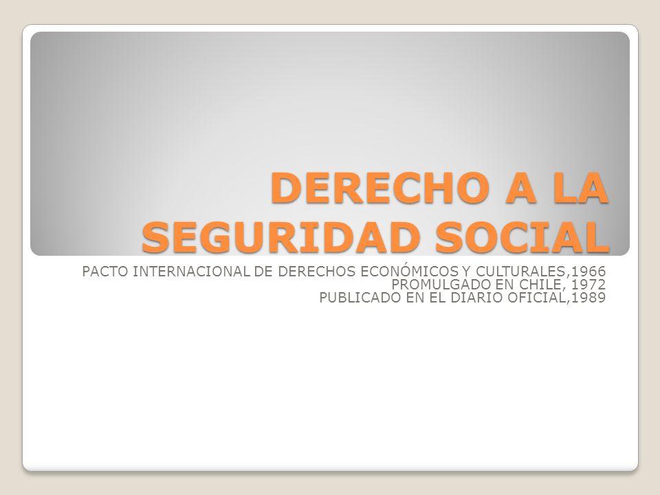 DERECHO A LA SEGURIDAD SOCIAL Artículo 9 Los estados partes en el presente Pacto reconocen el derecho de toda persona a la seguridad social, incluso al seguro social.