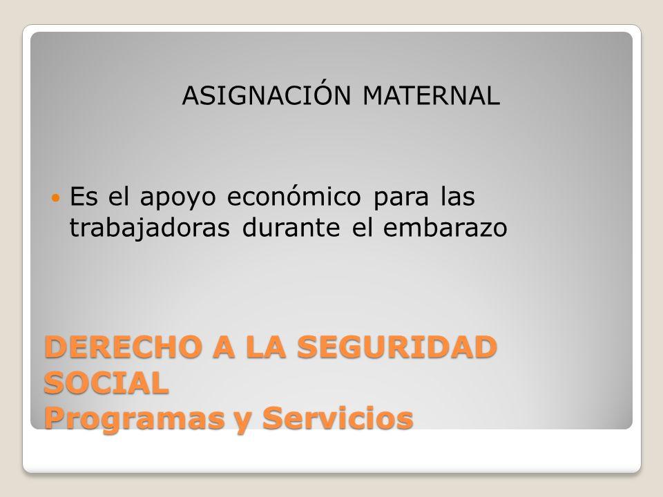 DERECHO A LA SEGURIDAD SOCIAL Programas y Servicios ASIGNACIÓN MATERNAL Es el apoyo económico para las trabajadoras durante el embarazo