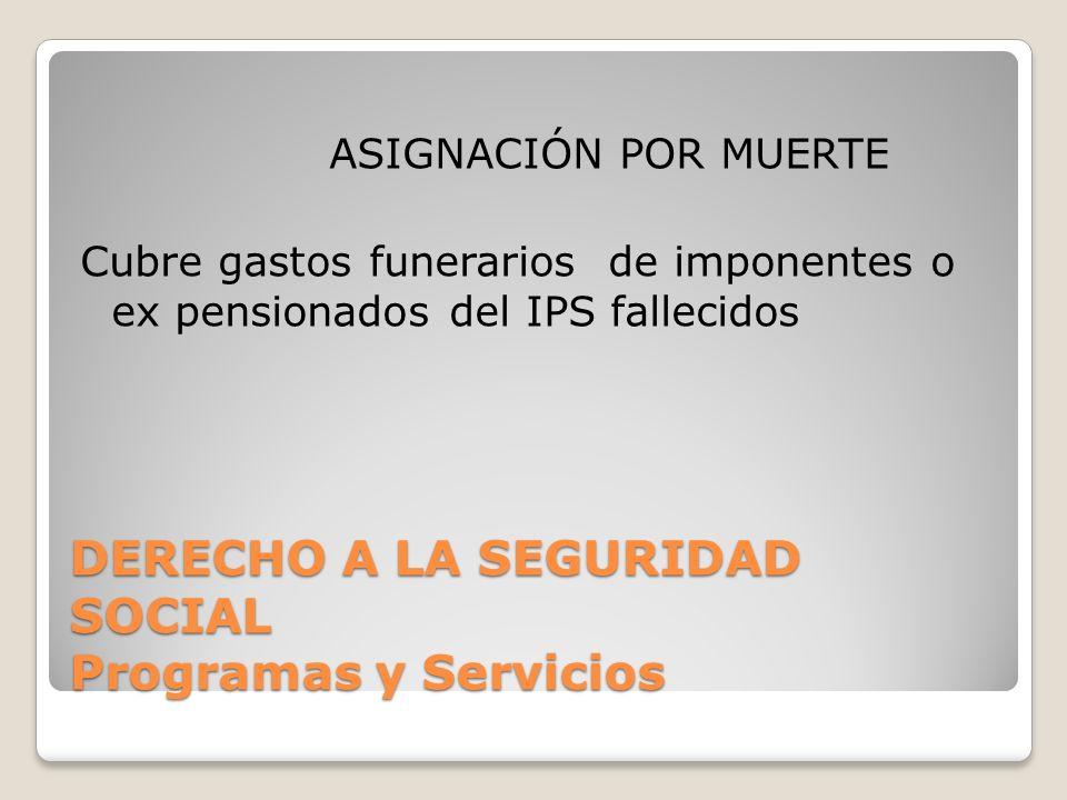 DERECHO A LA SEGURIDAD SOCIAL Programas y Servicios ASIGNACIÓN POR MUERTE Cubre gastos funerarios de imponentes o ex pensionados del IPS fallecidos