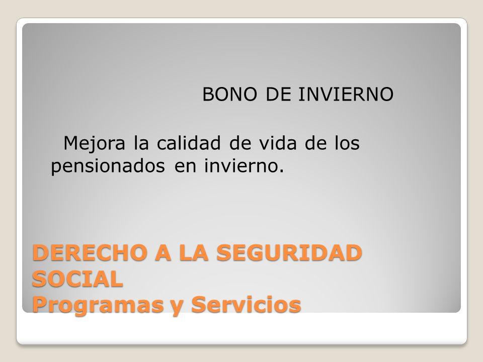 DERECHO A LA SEGURIDAD SOCIAL Programas y Servicios BONO DE INVIERNO Mejora la calidad de vida de los pensionados en invierno.