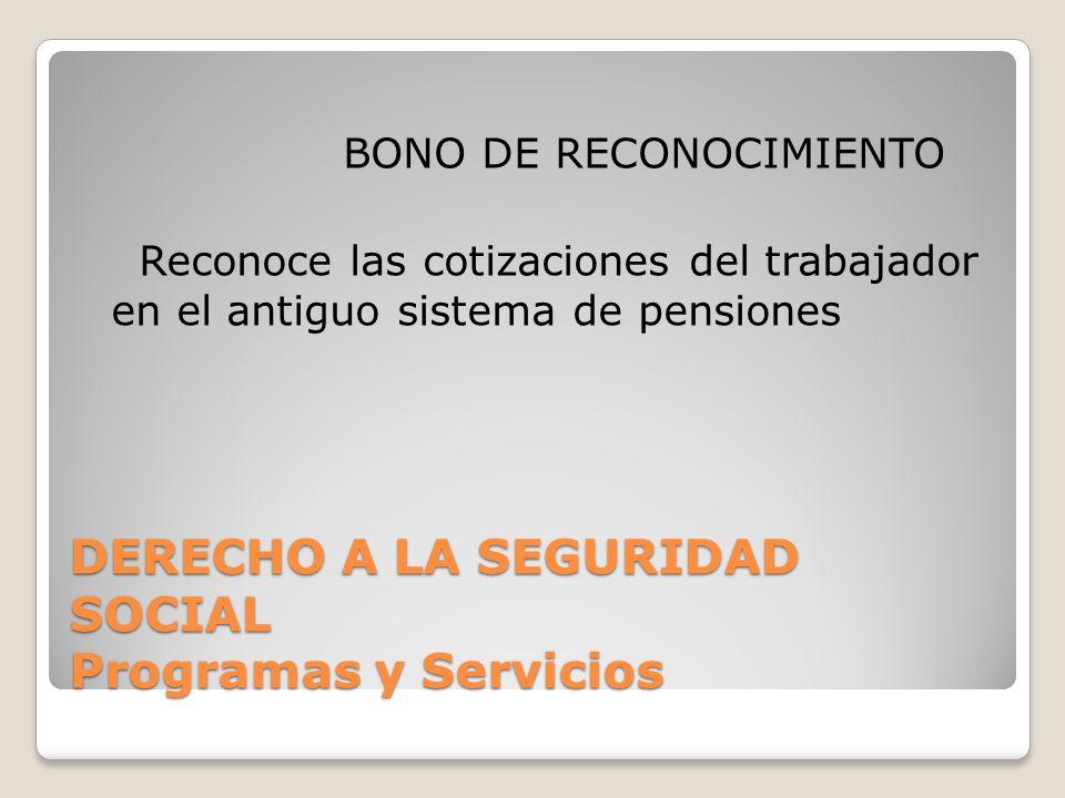 DERECHO A LA SEGURIDAD SOCIAL Programas y Servicios BONO DE RECONOCIMIENTO Reconoce las cotizaciones del trabajador en el antiguo sistema de pensiones