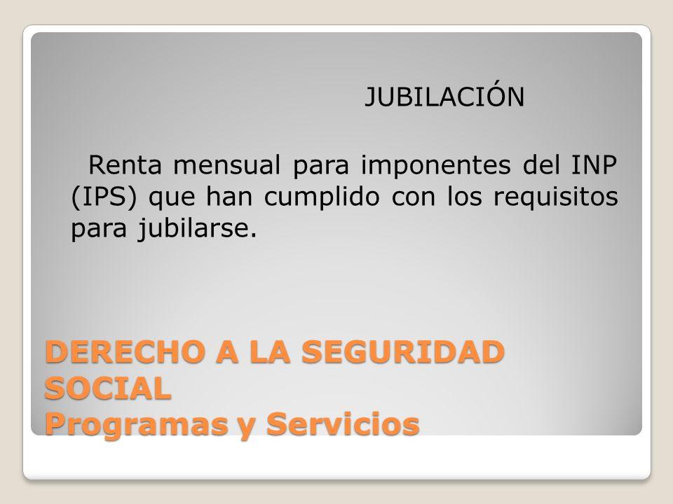 DERECHO A LA SEGURIDAD SOCIAL Programas y Servicios JUBILACIÓN Renta mensual para imponentes del INP (IPS) que han cumplido con los requisitos para ju