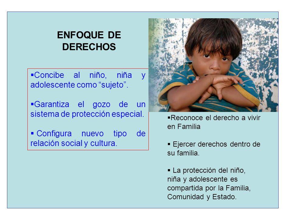 ENFOQUE DE DERECHOS Concibe al niño, niña y adolescente como sujeto. Garantiza el gozo de un sistema de protección especial. Configura nuevo tipo de r