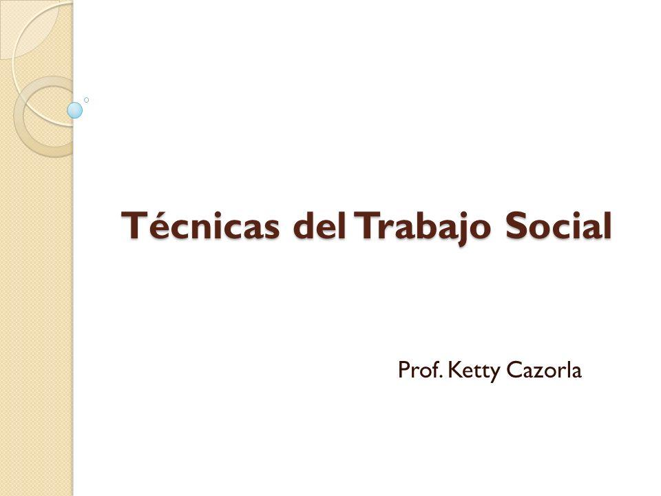 Técnicas del Trabajo Social Prof. Ketty Cazorla