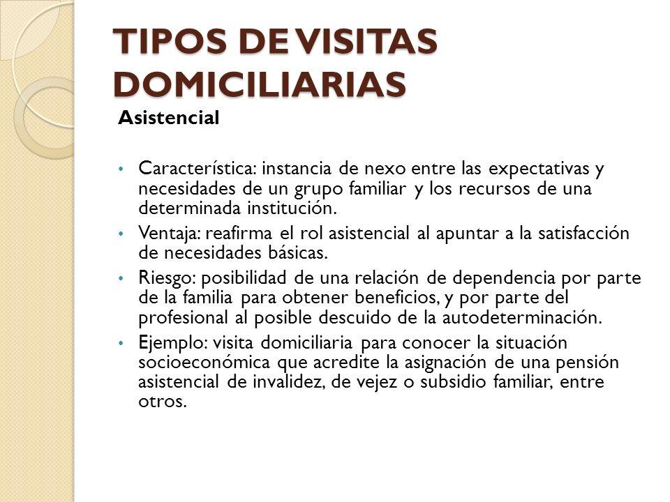 TIPOS DE VISITAS DOMICILIARIAS Asistencial Característica: instancia de nexo entre las expectativas y necesidades de un grupo familiar y los recursos