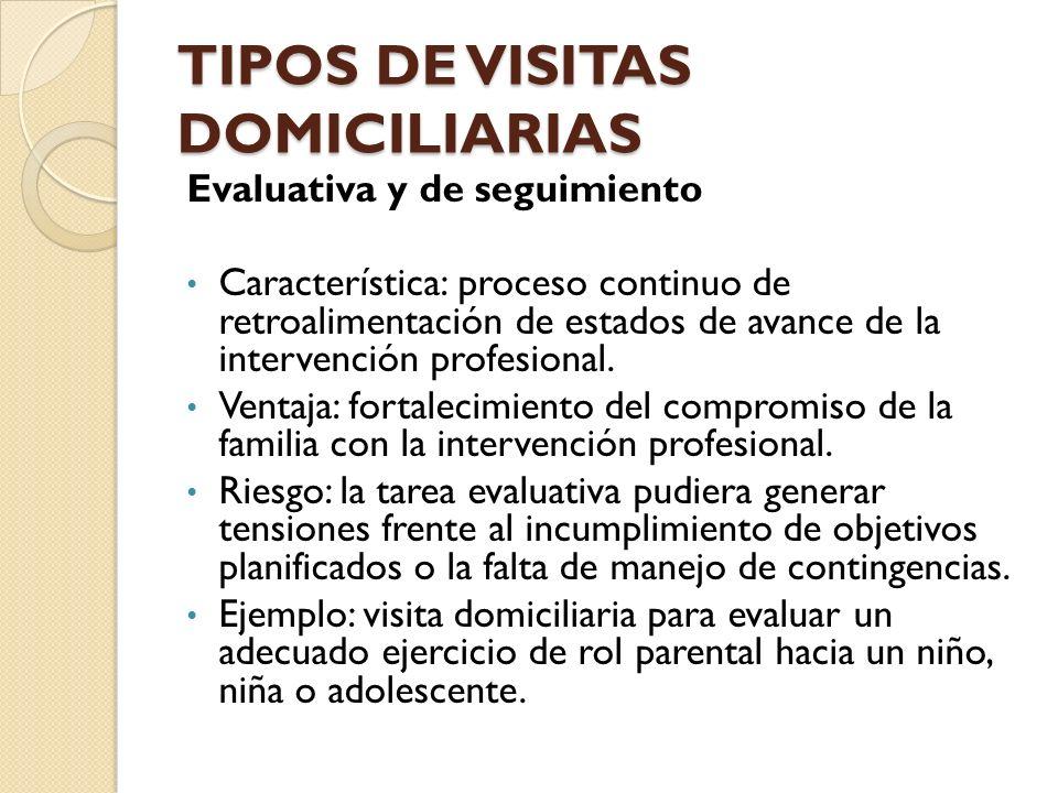 TIPOS DE VISITAS DOMICILIARIAS Evaluativa y de seguimiento Característica: proceso continuo de retroalimentación de estados de avance de la intervenci
