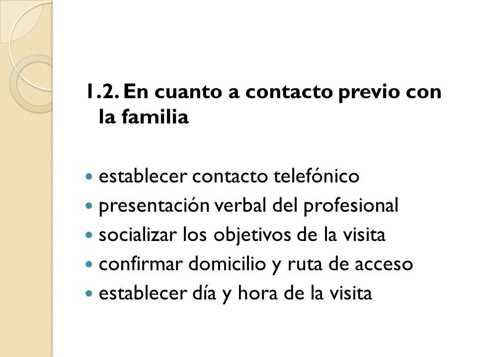 1.2. En cuanto a contacto previo con la familia establecer contacto telefónico presentación verbal del profesional socializar los objetivos de la visi