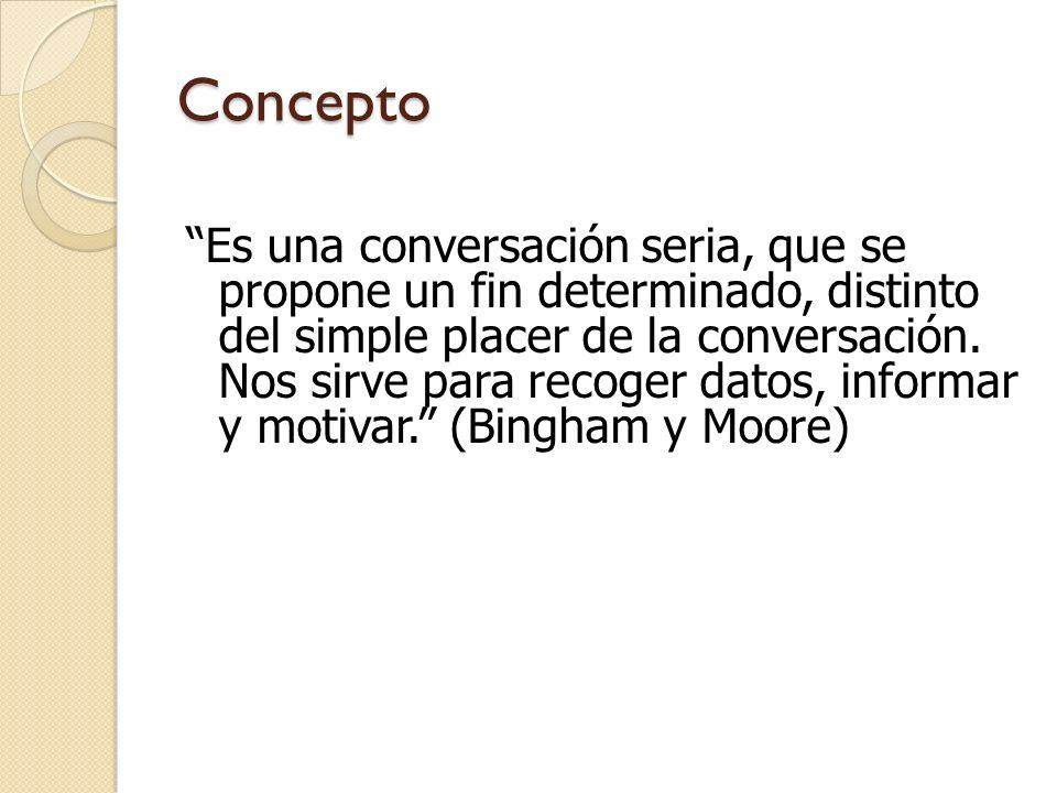 Concepto Es una conversación seria, que se propone un fin determinado, distinto del simple placer de la conversación. Nos sirve para recoger datos, in