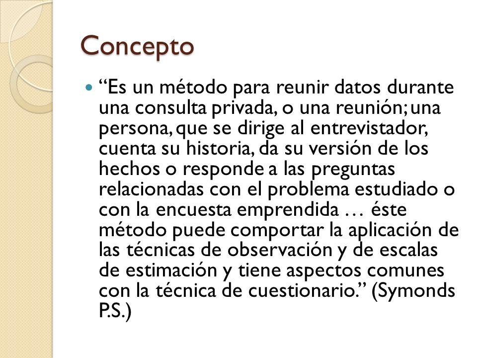 Concepto Es un método para reunir datos durante una consulta privada, o una reunión; una persona, que se dirige al entrevistador, cuenta su historia,