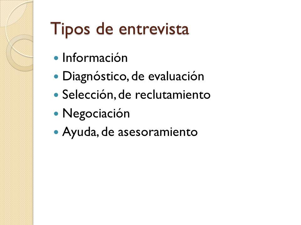 Tipos de entrevista Información Diagnóstico, de evaluación Selección, de reclutamiento Negociación Ayuda, de asesoramiento