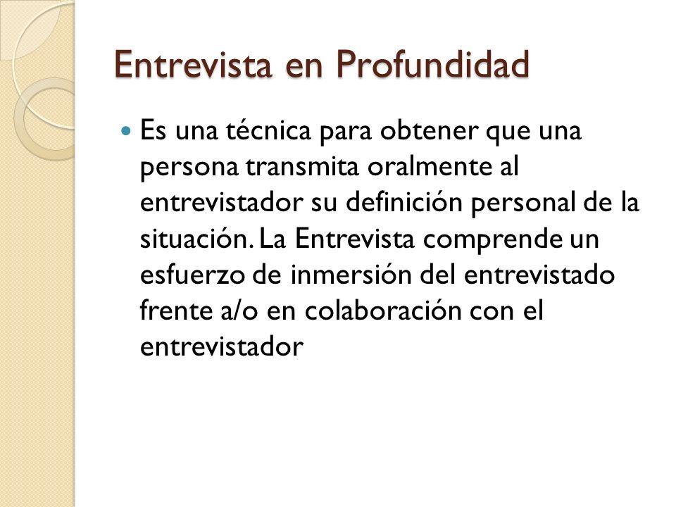 Entrevista en Profundidad Es una técnica para obtener que una persona transmita oralmente al entrevistador su definición personal de la situación. La