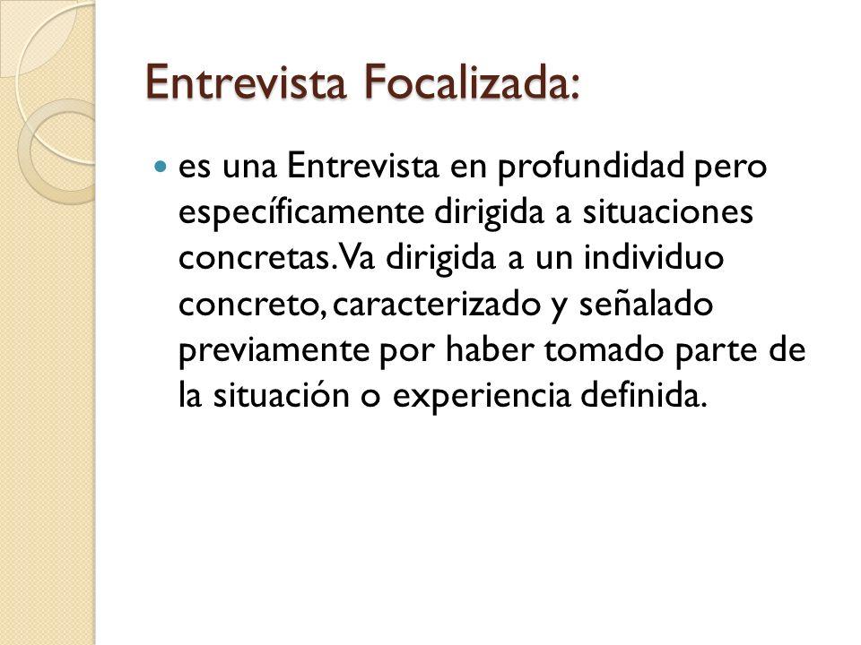 Entrevista Focalizada: es una Entrevista en profundidad pero específicamente dirigida a situaciones concretas. Va dirigida a un individuo concreto, ca