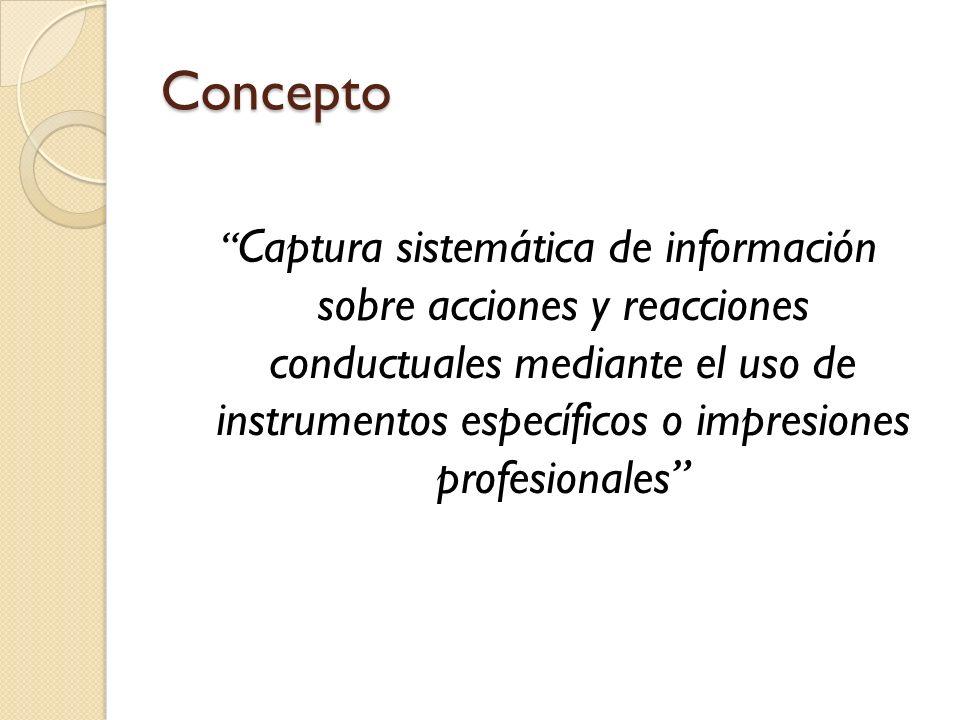 Concepto Captura sistemática de información sobre acciones y reacciones conductuales mediante el uso de instrumentos específicos o impresiones profesi
