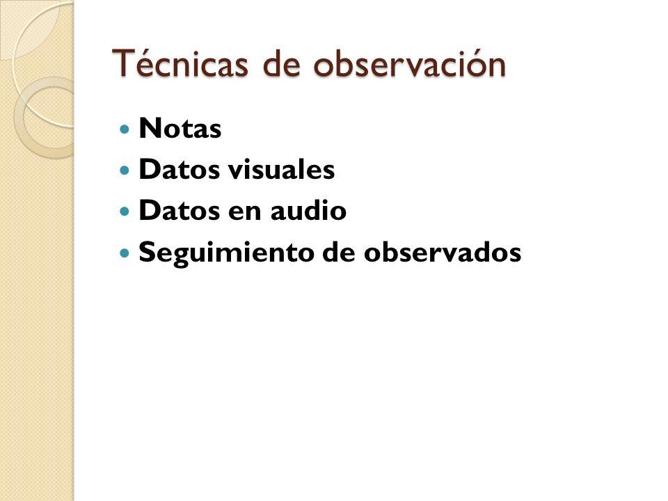 Técnicas de observación Notas Datos visuales Datos en audio Seguimiento de observados