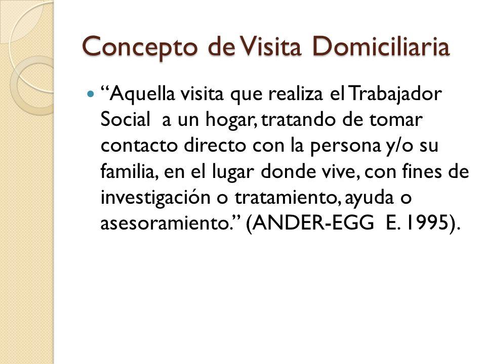 Concepto de Visita Domiciliaria Aquella visita que realiza el Trabajador Social a un hogar, tratando de tomar contacto directo con la persona y/o su f