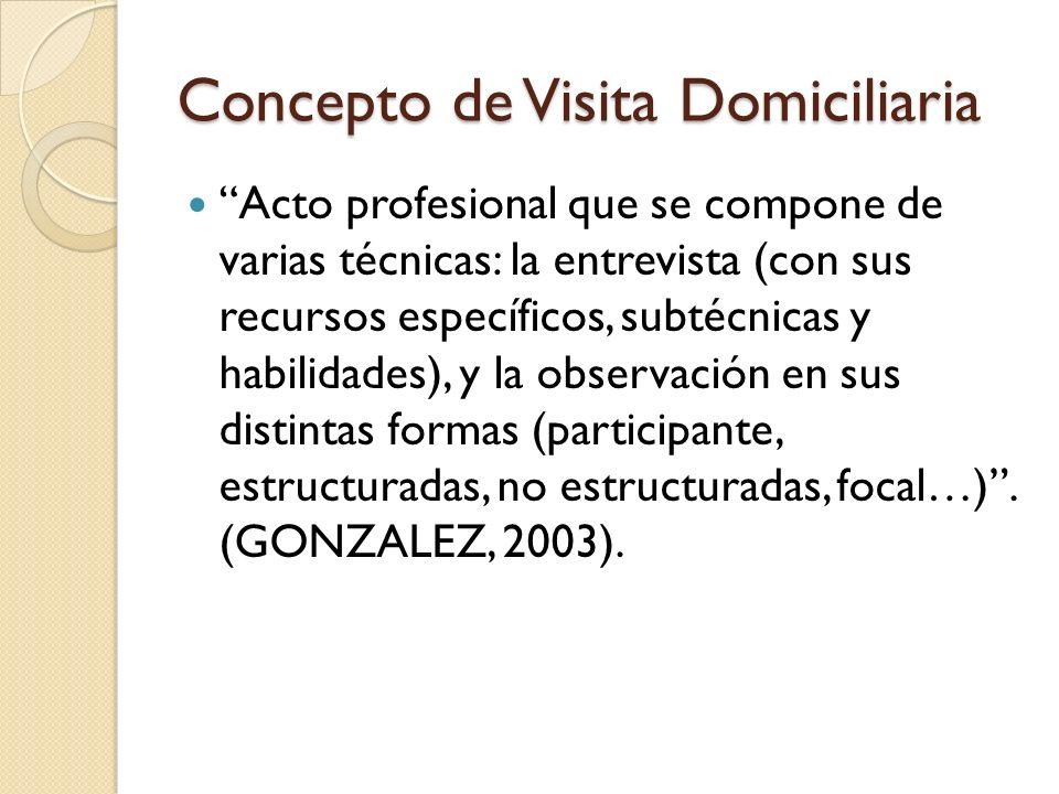 Concepto de Visita Domiciliaria Acto profesional que se compone de varias técnicas: la entrevista (con sus recursos específicos, subtécnicas y habilid