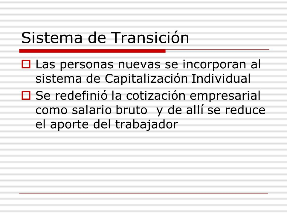Métodos de Transición 1.Aportes requeridos son inferiores al sistema público= se utiliza como aporte sin reducir los aportes ni salarios 2.Se emitieron bonos (interés mercado)AFP (como carteras de inversión) – reconocimiento (transables bolsa)