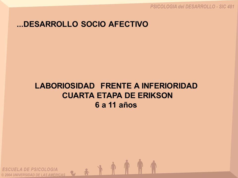 ...DESARROLLO SOCIO AFECTIVO LABORIOSIDAD FRENTE A INFERIORIDAD CUARTA ETAPA DE ERIKSON 6 a 11 años