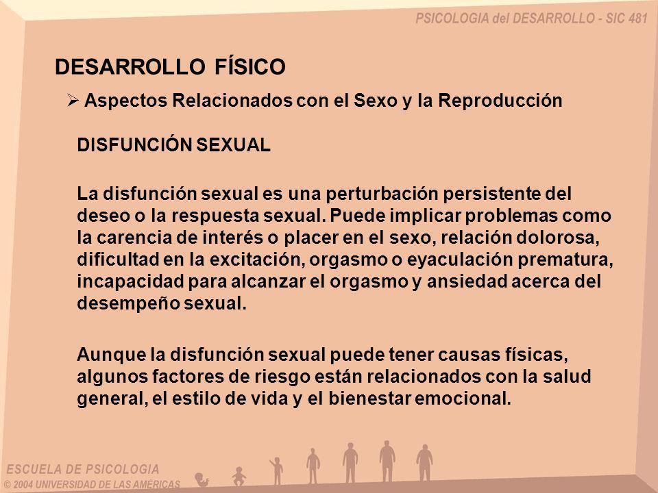 DESARROLLO FÍSICO La disfunción sexual es una perturbación persistente del deseo o la respuesta sexual. Puede implicar problemas como la carencia de i