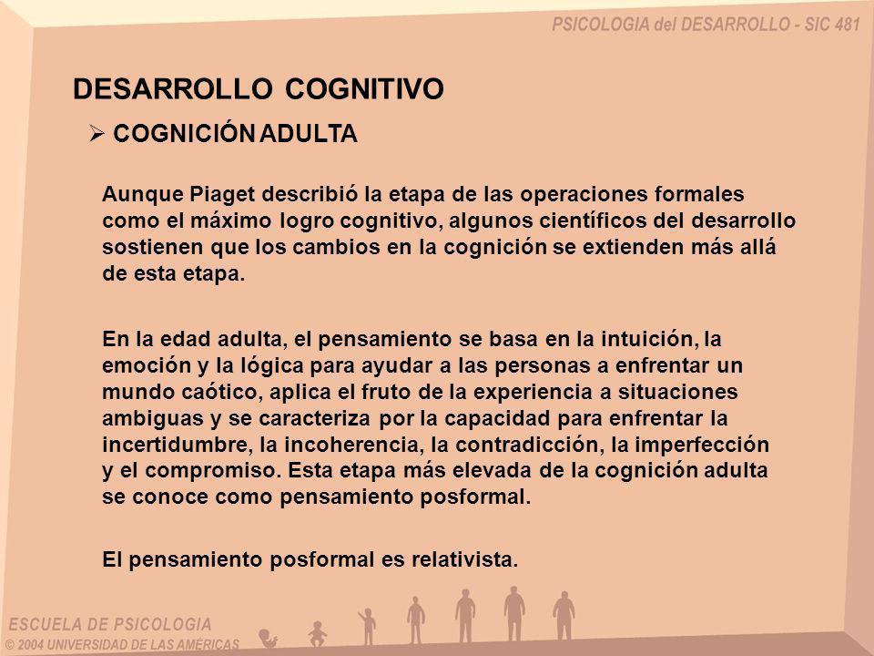 DESARROLLO COGNITIVO Aunque Piaget describió la etapa de las operaciones formales como el máximo logro cognitivo, algunos científicos del desarrollo s