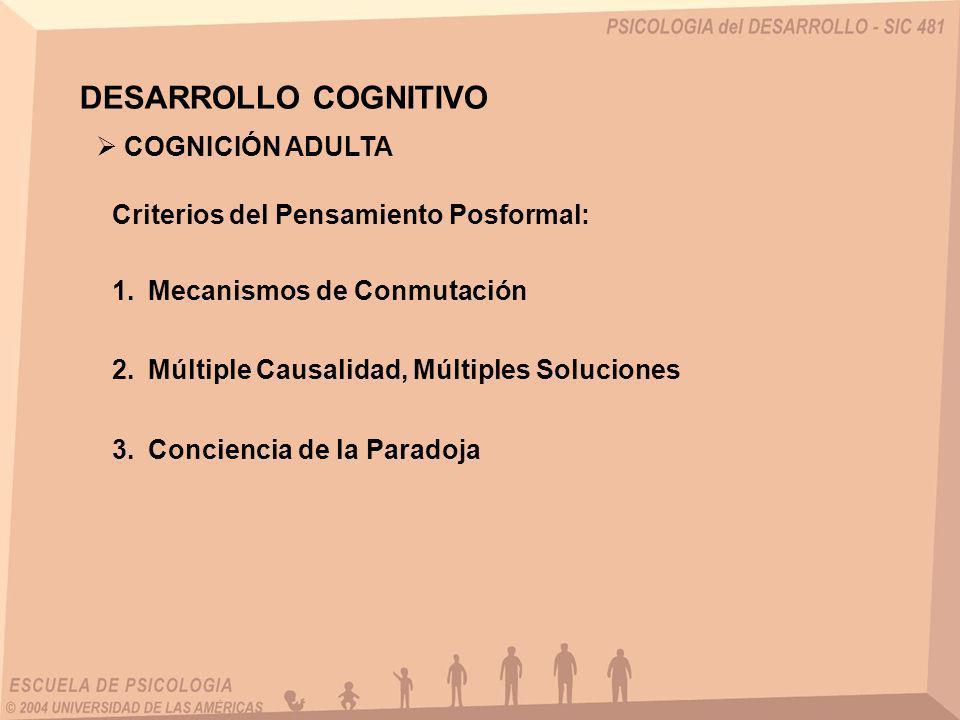 DESARROLLO COGNITIVO Criterios del Pensamiento Posformal: 1.Mecanismos de Conmutación COGNICIÓN ADULTA 2.Múltiple Causalidad, Múltiples Soluciones 3.C