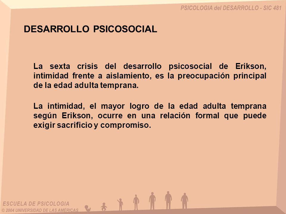DESARROLLO PSICOSOCIAL La sexta crisis del desarrollo psicosocial de Erikson, intimidad frente a aislamiento, es la preocupación principal de la edad