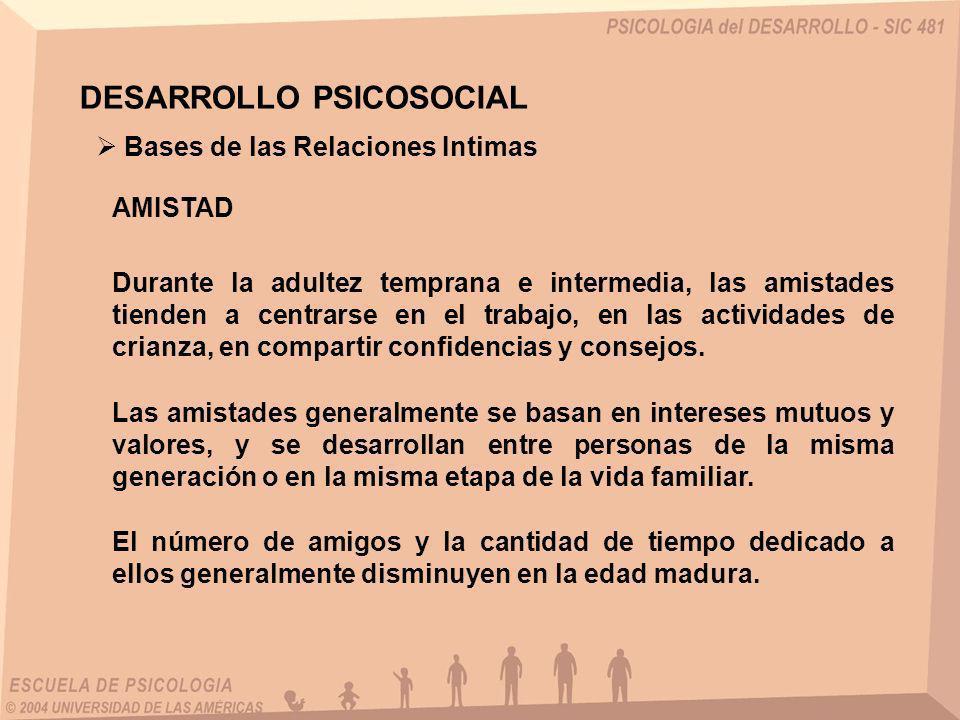 AMISTAD Bases de las Relaciones Intimas Durante la adultez temprana e intermedia, las amistades tienden a centrarse en el trabajo, en las actividades