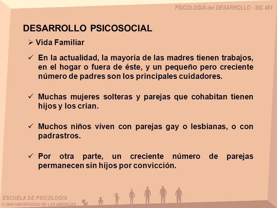 Vida Familiar DESARROLLO PSICOSOCIAL Muchas mujeres solteras y parejas que cohabitan tienen hijos y los crían. Muchos niños viven con parejas gay o le