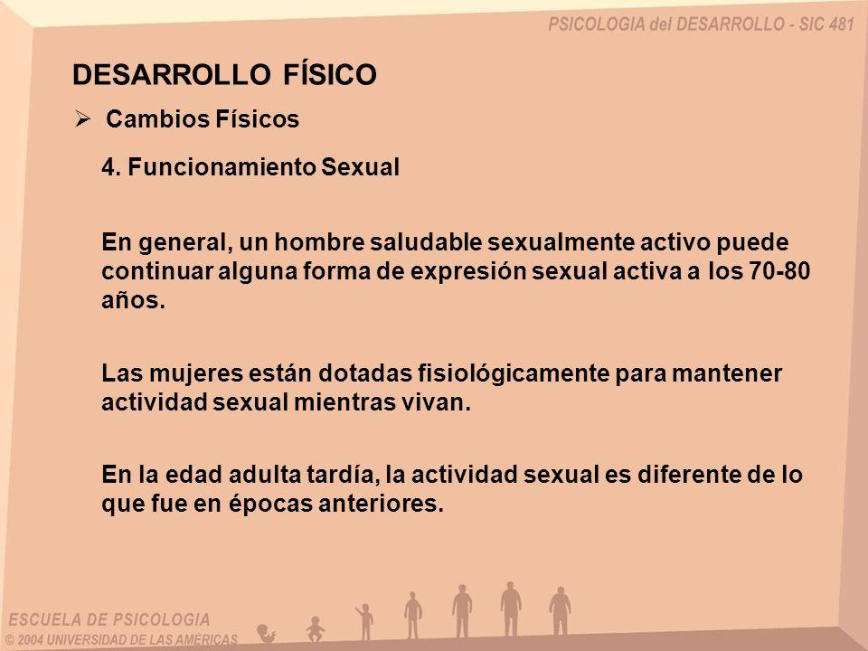 DESARROLLO FÍSICO Cambios Físicos 4. Funcionamiento Sexual En general, un hombre saludable sexualmente activo puede continuar alguna forma de expresió