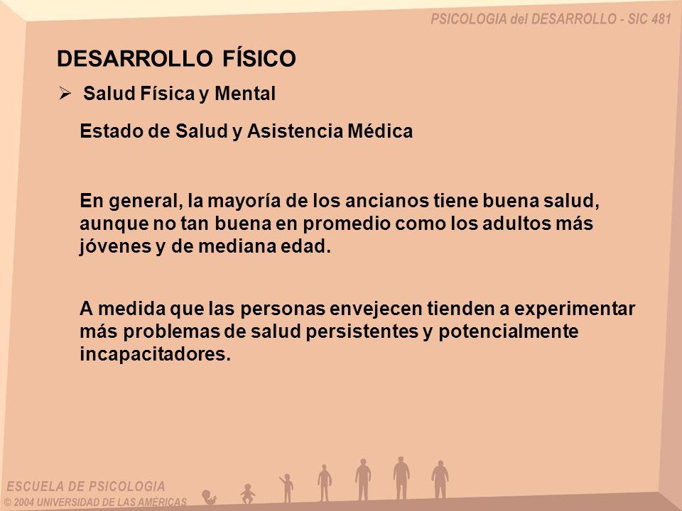 DESARROLLO FÍSICO Salud Física y Mental Estado de Salud y Asistencia Médica En general, la mayoría de los ancianos tiene buena salud, aunque no tan bu