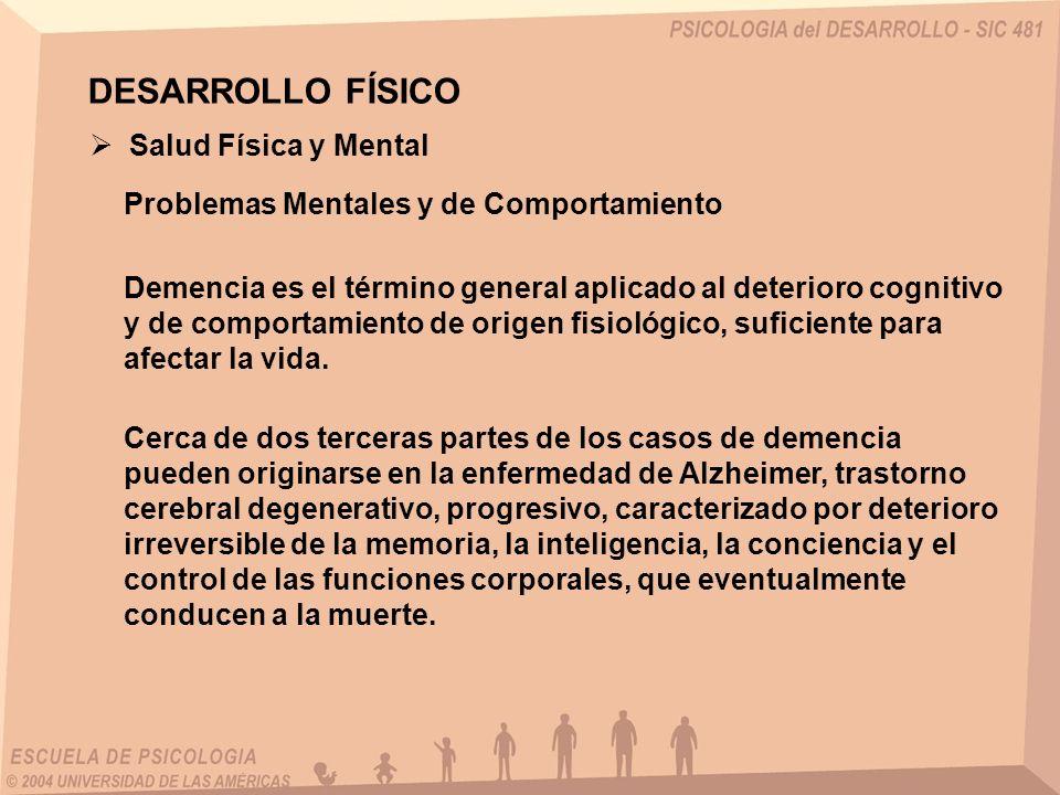 DESARROLLO FÍSICO Salud Física y Mental Problemas Mentales y de Comportamiento Demencia es el término general aplicado al deterioro cognitivo y de com