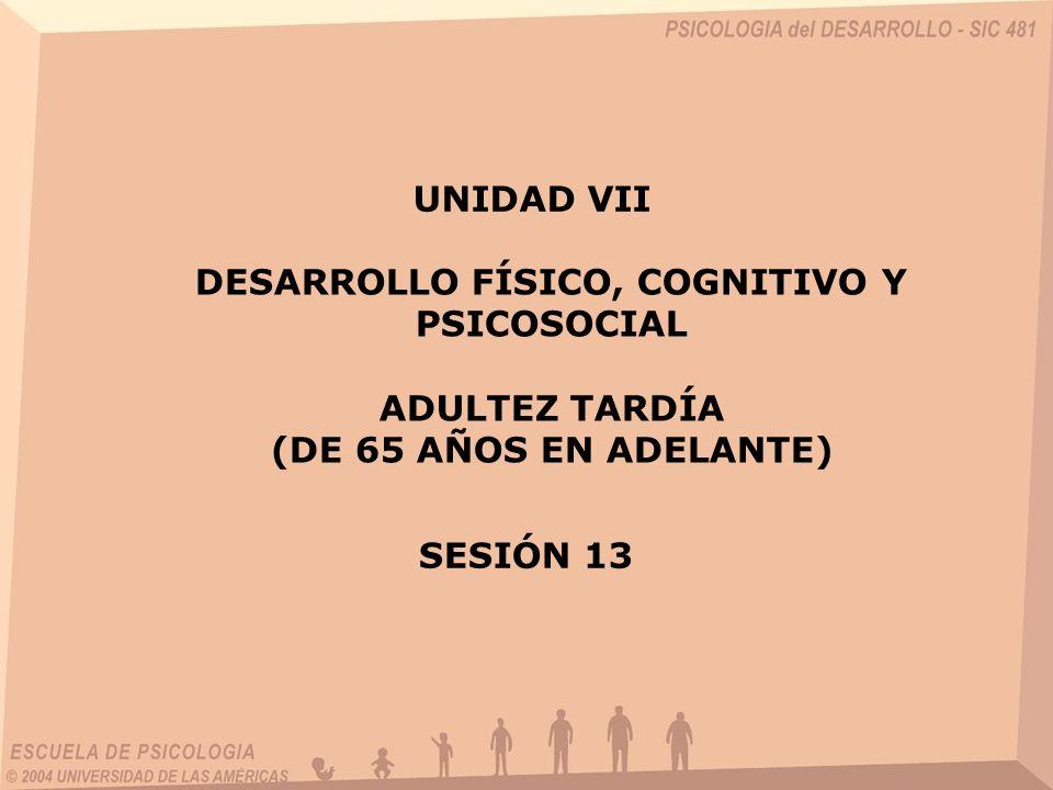 DESARROLLO FÍSICO, COGNITIVO Y PSICOSOCIAL ADULTEZ TARDÍA (DE 65 AÑOS EN ADELANTE) UNIDAD VII SESIÓN 13