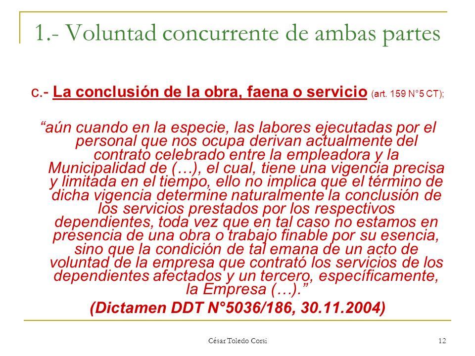César Toledo Corsi 12 1.- Voluntad concurrente de ambas partes c.- La conclusión de la obra, faena o servicio (art. 159 N°5 CT); aún cuando en la espe