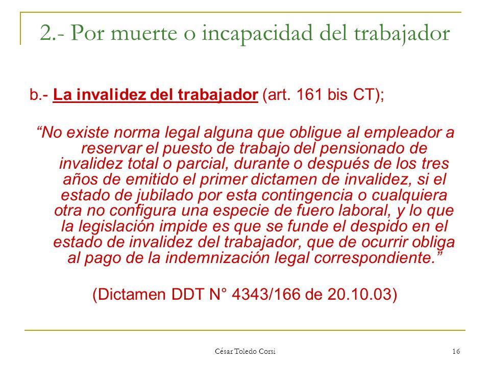 César Toledo Corsi 16 2.- Por muerte o incapacidad del trabajador b.- La invalidez del trabajador (art. 161 bis CT); No existe norma legal alguna que
