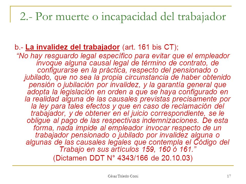 César Toledo Corsi 17 2.- Por muerte o incapacidad del trabajador b.- La invalidez del trabajador (art. 161 bis CT); No hay resguardo legal específico