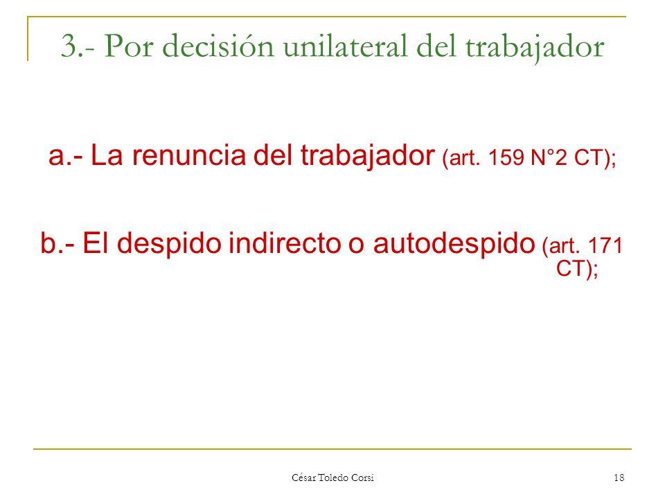 César Toledo Corsi 18 3.- Por decisión unilateral del trabajador a.- La renuncia del trabajador (art. 159 N°2 CT); b.- El despido indirecto o autodesp